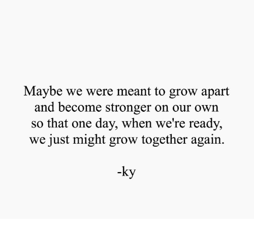 Grow, One, and One Day: Maybe we were meant to grow apart  and become stronger on our own  so that one day, when we're ready,  we just might grow together again.  -ky