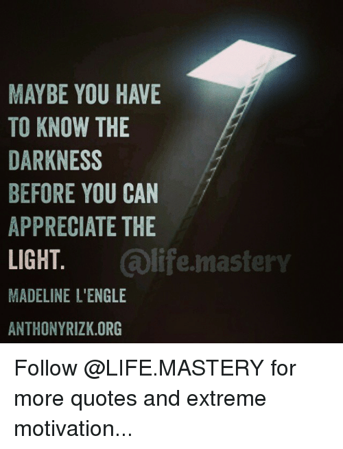 Maybe You Have To Know The Darkness Before You Can Appreciate The