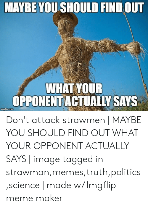 Meme, Memes, and Politics: MAYBE YOU SHOULD FIND OUT  WHAT YOUR  OPPONENTACTUALLY SAYS  imgfip.com Don't attack strawmen | MAYBE YOU SHOULD FIND OUT WHAT YOUR OPPONENT ACTUALLY SAYS | image tagged in strawman,memes,truth,politics,science | made w/ Imgflip meme maker