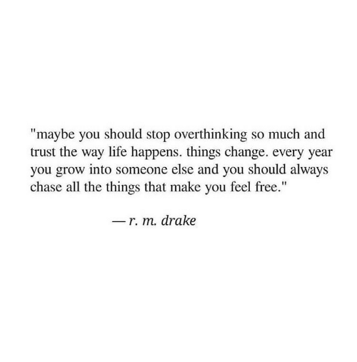 "Drake, Life, and Chase: ""maybe you should stop overthinking so much and  trust the way life happens. things change. every year  you grow into someone else and you should always  chase all the things that make you feel free.""  r. m. drake"