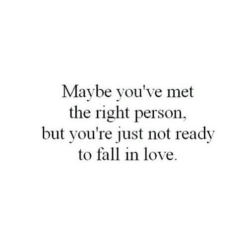 Fall, Love, and Person: Maybe you've met  the right person,  but you're just not ready  to fall in love.