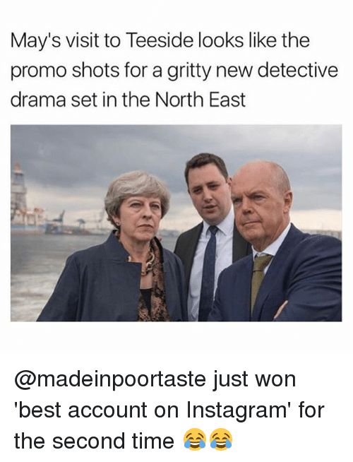 Instagram, Memes, and Best: May's visit to Teeside looks like the  promo shots for a gritty new detective  drama set in the North East @madeinpoortaste just won 'best account on Instagram' for the second time 😂😂