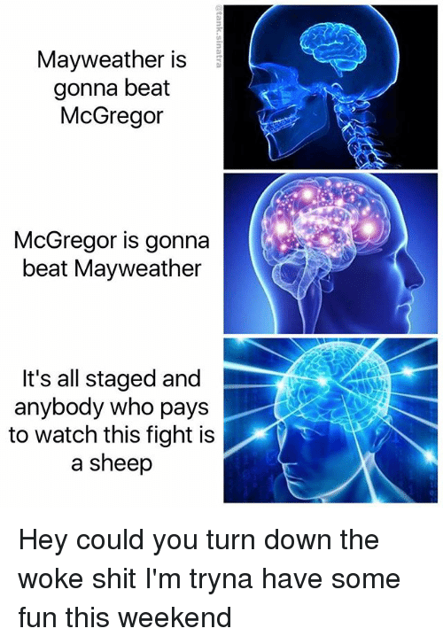 Funny, Mayweather, and Shit: Mayweather is  gonna beat  McGregoir  McGregor is gonna  beat Mayweather  It's all staged and  anybody who pays  to watch this fight is  a sheep Hey could you turn down the woke shit I'm tryna have some fun this weekend