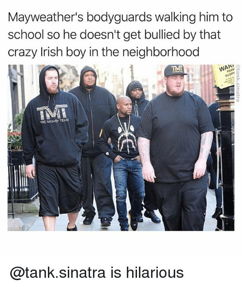 Crazy, Irish, and Money: Mayweather's bodyguards walking him to  school so he doesn't get bullied by that  crazy Irish boy in the neighborhood  TMT  un  THE MONEY TEAN @tank.sinatra is hilarious