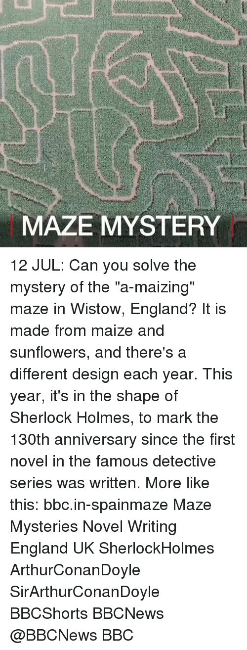 "England, Memes, and Sherlock Holmes: MAZE MYSTERY 12 JUL: Can you solve the mystery of the ""a-maizing"" maze in Wistow, England? It is made from maize and sunflowers, and there's a different design each year. This year, it's in the shape of Sherlock Holmes, to mark the 130th anniversary since the first novel in the famous detective series was written. More like this: bbc.in-spainmaze Maze Mysteries Novel Writing England UK SherlockHolmes ArthurConanDoyle SirArthurConanDoyle BBCShorts BBCNews @BBCNews BBC"