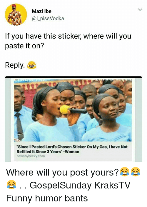 "Funny, Memes, and 🤖: Mazi lbe  @LpissVodka  If you have this sticker, where will you  paste it on?  Reply.  ""Since I Pasted Lord's Chosen Sticker On My Gas, I have Not  Refilled It Since 3 Years"" -Woman  newsbybecky.com Where will you post yours?😂😂😂 . . GospelSunday KraksTV Funny humor bants"