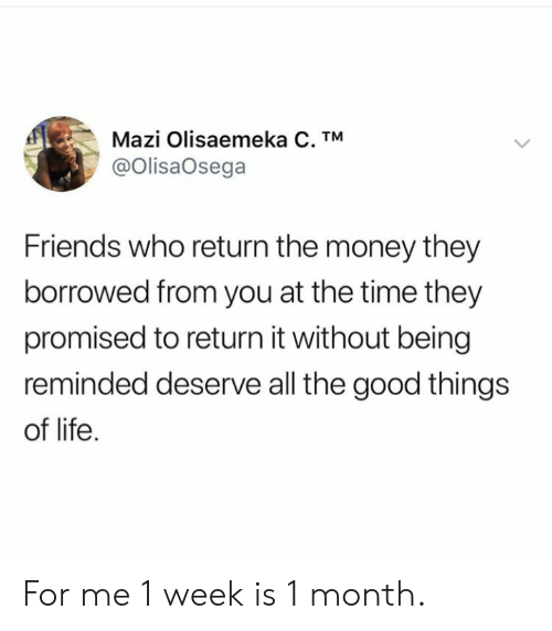 Friends, Life, and Money: Mazi Olisaemeka C. TM  @OlisaOsega  Friends who return the money they  borrowed from you at the time they  promised to return it without being  reminded deserve all the good things  of life For me 1 week is 1 month.