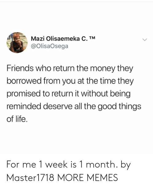 Dank, Friends, and Life: Mazi Olisaemeka C. TM  @OlisaOsega  Friends who return the money they  borrowed from you at the time they  promised to return it without being  reminded deserve all the good things  of life For me 1 week is 1 month. by Master1718 MORE MEMES