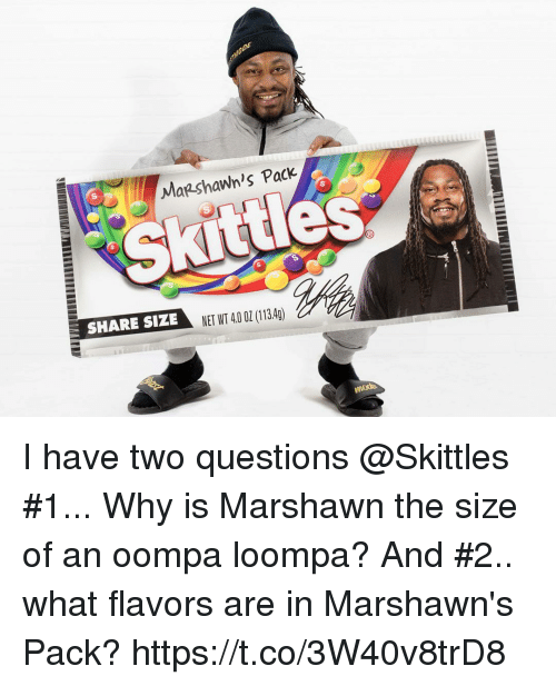 Nfl, Net, and Questions: Mazshawn's Pack  S s  SHARE STZ NET WT 40 0 (113.4g)  NET WT 40 02 (1340) I have two questions @Skittles   #1... Why is Marshawn the size of an oompa loompa?  And #2.. what flavors are in Marshawn's Pack? https://t.co/3W40v8trD8