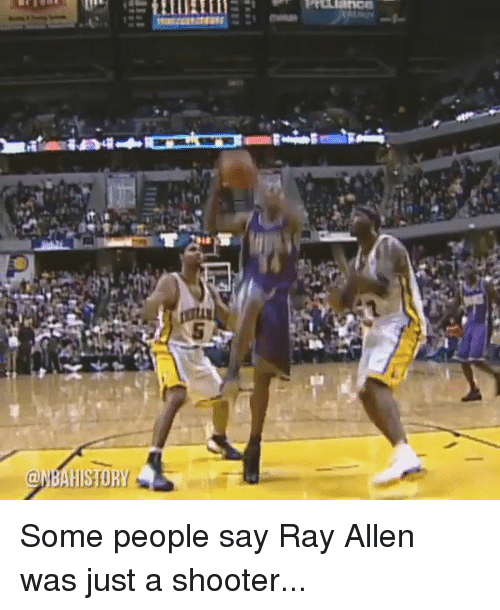 Funny, Shooters, and Ray Allen: @MBAHISTORY Some people say Ray Allen was