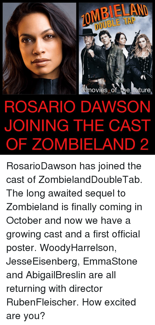 Memes, Rosario Dawson, and Zombieland: MBIELAND  DOUBLE TAP  @hovies of be ture,  ROSARIO DAWSON  JOINING THE CAST  OF ZOMBIELAND 2 RosarioDawson has joined the cast of ZombielandDoubleTab. The long awaited sequel to Zombieland is finally coming in October and now we have a growing cast and a first official poster. WoodyHarrelson, JesseEisenberg, EmmaStone and AbigailBreslin are all returning with director RubenFleischer. How excited are you?
