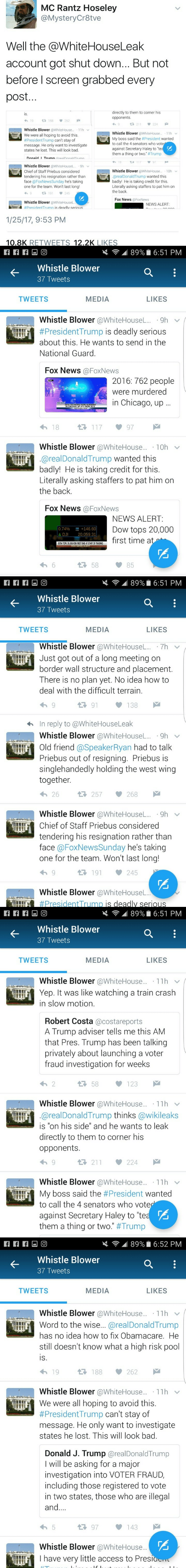 """Bad, Chicago, and News: MC Rantz Hoseley  @MysteryCr8tve  Well the @WhiteHouseLeak  account got shut down... But not  before I screen grabbed every  post...  directly to them to corner his  opponents  is.  19  188  262  224  好211  Whistle Blower @WhiteHouse... 11h  We were all hoping to avoid this  #PresidentTrump can't stay of  message. He only want to investigate  states he lost. This will look bad.  Whistle Blower @WhiteHouse... 11h  My boss said the #President wanted  to call the 4 senators who voter  against Secretary Haley to """"teaE  them a thing or two. #Trump  I  Donald TrumnrealDonaldTrumn  97  18  Whistle Blower @WhiteHouseL.. 9h  Chief of Staff Priebus considered  tendering his resignation rather than  face @FoxNewsSunday he's taking  one for the team. Won't last long!  Whistle Blower @WhiteHouse..  10h  @realDonaldTrump wanted this  L  badly! He is taking credit for this  Literally asking staffers to pat him on  the back  1 191  245  9  Fox News @Fox News  Whistle Blower @WhiteHouseL.  NEWS ALERT:  #President Trumn is deadlv serious  1/25/17, 9:53 PM  10.8K RETVWEETS 12.2K LIKES   89% 6:51 PM  Whistle Blower  37 Tweets  MEDIA  TWEETS  LIKES  Whistle Blower @WhiteHouseL.. 9h  #PresidentTrump is deadly serious  about this. He wants to send in the  National Guard.  Fox News @FoxNews  2016: 762 people  were murdered  in Chicago, up  NCHCACOPLE WERE MURDERED  UP 57% FROM 2015  117  18  97  Whistle Blower @WhiteHouse.. 10h  @realDonaldTrump wanted this  badly! He is taking credit for this.  Literally asking staffers to pat him on  the back.  Fox News @FoxNews  NEWS ALERT:  0.74%  A DJI  +146.60  20,059.31  Dow tops 20,000  first time at  DOW TOPS 20,000 FOR FIRST TIME AT START OF TRADING  58  6  85   89% 6:51 PM  Whistle Blower  37 Tweets  MEDIA  TWEETS  LIKES  Whistle Blower @WhiteHouseL. 7h  Just got out of a long meeting on  border wall structure and placement.  There is no plan yet. No idea how to  deal with the difficult terrain.  91  138  In reply to @Whi"""