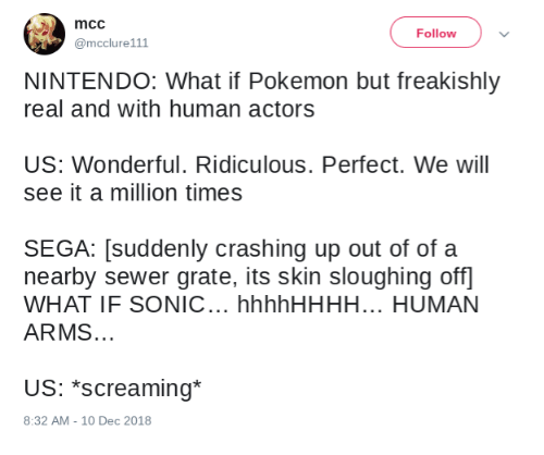 Nintendo, Pokemon, and Sonic: mcc  @mcclure111  Follow  NINTENDO: What if Pokemon but freakishly  real and with human actors  US: Wonderful. Ridiculous. Perfect. We will  see it a million times  SEGA: [suddenly crashing up out of of a  nearby sewer grate, its skin sloughing off  WHAT IF SONIC... hhhhHHHH... HUMAN  ARMS.  US: *screaming*  8:32 AM -10 Dec 2018