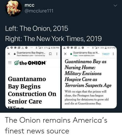America, New York, and News: mcc  @mcclure111  Left: The Onion, 2015  Right: The New York Times, 2019  Guantanamo BayBegins  From theonion.com- delivered by  Guantánamo Bay as N...  https://www.nytimes.com  X  TWEET  Guantánamo Bay as  the ONION  Nursing Home:  Military Envision  Guantanamo  Bay Begins  Construction On  Senior Care  Hospice Care as  Terrorism Suspects Age  With no sign that the prison wil  planning for detainees to grow old  close, the Pentagon has begun  and die at Guantánamo Bay The Onion remains America's finest news source