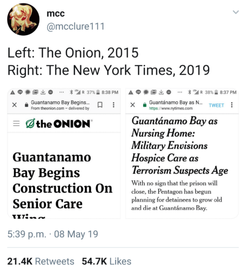 """New York, The Onion, and New York Times: mcc  @mcclure111  Left: The Onion, 2015  Right: The New York Times, 2019  * """".il R 37%.. 8:38 PM  A p  * """"'il R 38%. 8:37 PM  x Guantanamo Bay Begins..x a Guantánamo Bay as  https://www.nytimes.com  TWEET  From theonion.com - delivered by  Guantánamo Bay as  the ONION  Vursing Flome:  Military Envisions  Guantanamo  Hospice Care as  Terrorism Suspects Age  Bay Begins  With ro ien that the pr  Construction On  Senior Care  close, the Pentagon has begun  planning for detainees to grow old  and die at Guantánamo Bay  5:39 p.m. 08 May 19  21.4K Retweets 54.7K Likes"""