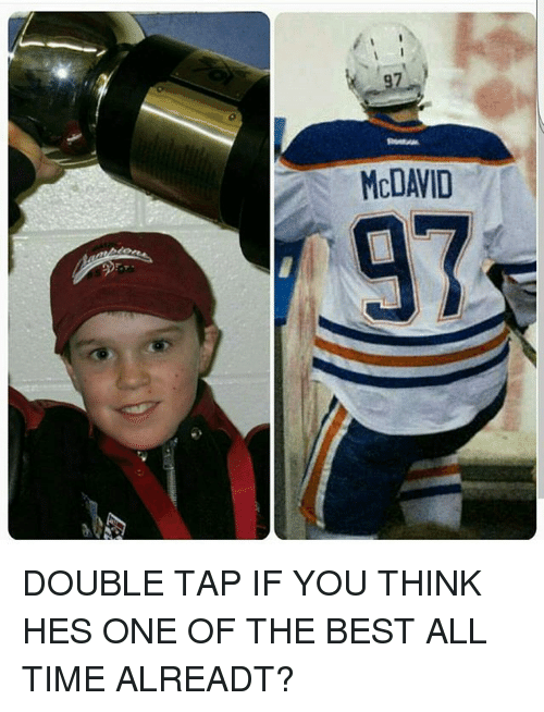 Memes, Best, and Time: McDAVID DOUBLE TAP IF YOU THINK HES ONE OF THE BEST ALL TIME ALREADT?