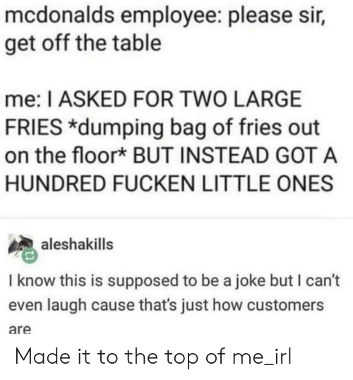 McDonalds, Irl, and Me IRL: mcdonalds employee: please sir,  get off the table  me: I ASKED FOR TWO LARGE  FRIES *dumping bag of fries out  on the floor* BUT INSTEAD GOT A  HUNDRED FUCKEN LITTLE ONES  aleshakills  I know this is supposed to be a joke but I can't  even laugh cause that's just how customers  are Made it to the top of me_irl