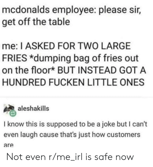 McDonalds, Irl, and Me IRL: mcdonalds employee: please sir,  get off the table  me: I ASKED FOR TWO LARGE  FRIES *dumping bag of fries out  on the floor* BUT INSTEAD GOT A  HUNDRED FUCKEN LITTLE ONES  aleshakills  I know this is supposed to be a joke but I can't  even laugh cause that's just how customers  are Not even r/me_irl is safe now