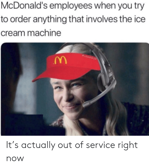 McDonalds, Ice Cream, and Cream: McDonald's employees when you try  to order anything that involves the ice  cream machine It's actually out of service right now