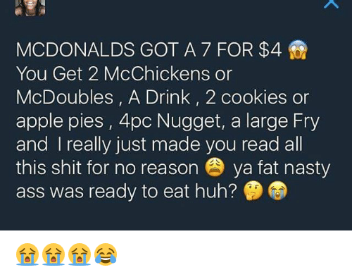 Apple, Ass, and Cookies: MCDONALDS GOT A 7 FOR $4  You Get 2 McChickens or  McDoubles, A Drink, 2 cookies or  apple pies, 4pc Nugget, a large Fry  and really just made you read all  this shit for no reason ya fat nasty  ass was ready to eat huh? 😭😭😭😂