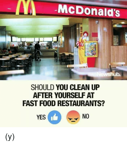 Dank, Fast Food, and Food: McDonald's  hub.  SHOULD YOU CLEAN UP  AFTER YOURSELF AT  FAST FOOD RESTAURANTS?  YES  NO (y)