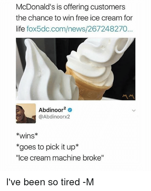 "Life, McDonalds, and News: McDonald's is offering customers  the chance to win free ice cream for  life fox5dc.com/news/267248270...  Abdinoor2  @Abdinoorx2  *wins*  *goes to pick it up*  ""Ice cream machine broke"" I've been so tired -M"