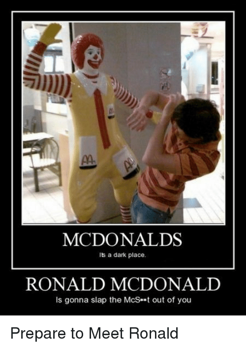 McDonalds, Dark, and You: MCDONALDS  Its a dark place.  RONALD MCDONALID  Is gonna slap the McSt out of you <p>Prepare to Meet Ronald</p>