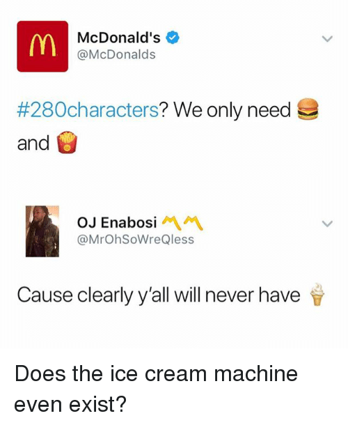 McDonalds, Ice Cream, and Dank Memes: McDonald's  @McDonalds  #280characters? We only need  and  OJ Enabosi  @MrOhSoWreQless  Cause clearly y'all will never have Does the ice cream machine even exist?