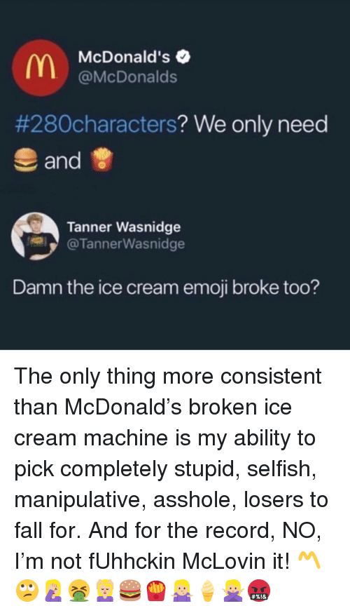 Emoji, Fall, and McDonalds: McDonald's  @McDonalds  #280characters? We only need  and  Tanner Wasnidge  @TannerWasnidge  Damn the ice cream emoji broke too? The only thing more consistent than McDonald's broken ice cream machine is my ability to pick completely stupid, selfish, manipulative, asshole, losers to fall for. And for the record, NO, I'm not fUhhckin McLovin it! 〽️🙄🤦🏼‍♀️🤮💆🏼‍♀️🍔🍟🤷🏼‍♀️🍦🙅🏼‍♀️🤬