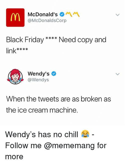 Black Friday, Chill, and Friday: McDonald's *  @McDonaldsCorp  Black Friday  Need copy and  in  Wendy's  @Wendys  When the tweets are as broken as  the ice cream machine. Wendy's has no chill 😂 - Follow me @mememang for more