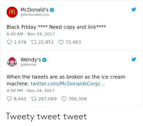Black Friday, Friday, and Funny: McDonald's  @McDonaldsCorp  Black Friday Need copy and link**xx  6:00 AM - Nov 24, 2017  1,476 t 22,851 72,463  Wendy's  @Wendys  When the tweets are as broken as the ice cream  machine. twitter.com/McDonaldsCorp/...  4:59 PM Nov 24, 2017  8,441 287,069 766,309 Tweety tweet tweet