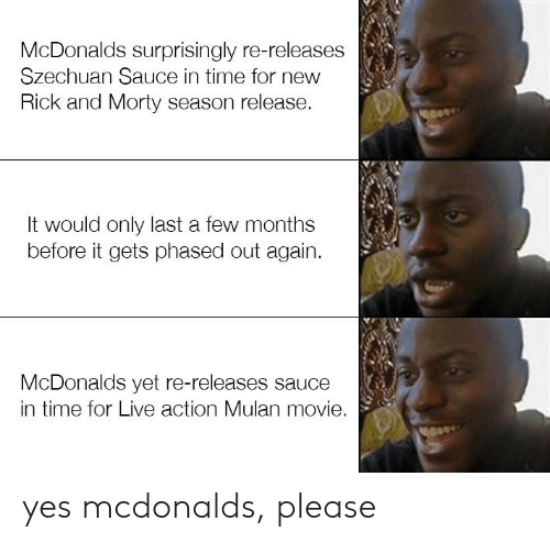 McDonalds, Mulan, and Reddit: McDonalds surprisingly re-releases  Szechuan Sauce in time for new  Rick and Morty season release.  It would only last a few months  before it gets phased out again  McDonalds yet re-releases sauce  in time for Live action Mulan movie. yes mcdonalds, please