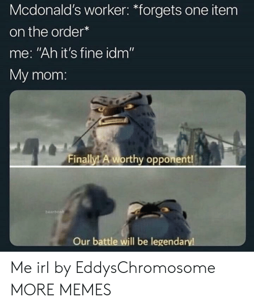 """Dank, McDonalds, and Memes: Mcdonald's worker: """"forgets one item  on the order*  me: """"Ah it's fine idm""""  My mom  Finally! A worthy opponent!  bearbo  Our battle will be legenda  ry Me irl by EddysChromosome MORE MEMES"""
