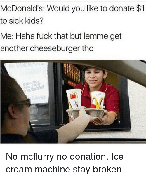 Mcdonald S Would You Like To Donate 1 To Sick Kids Me Haha Fuck