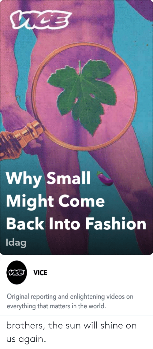 Fashion, Videos, and World: MCE  Why Small  Might Come  Back Into Fashion  Idag  VICE  Original reporting and enlightening videos on  everything that matters in the world. brothers, the sun will shine on us again.