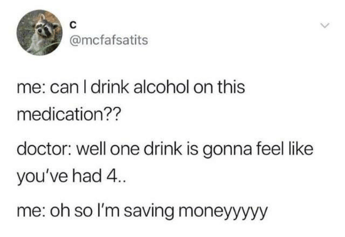 Dank, Doctor, and Alcohol: @mcfafsatits  me: can I drink alcohol on this  medication??  doctor: well one drink is gonna feel like  you've had 4..  me: oh so l'm saving moneyyyyy