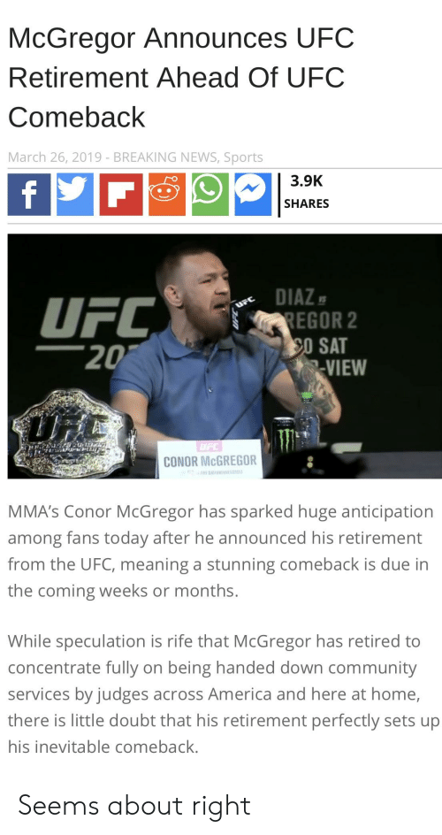 America, Community, and Conor McGregor: McGregor Announces UFC  Retirement Ahead Of UFC  Comeback  March 26, 2019- BREAKING NEWS, Sports  3.9K  SHARES  DIAZ  EGOR 2  20  VIEW  CONOR McGREGOR  MMA's Conor McGregor has sparked huge anticipation  among fans today after he announced his retirement  from the UFC, meaning a stunning comeback is due in  the coming weeks or months  While speculation is rife that McGregor has retired to  concentrate fully on being handed down community  services by judges across America and here at home,  there is little doubt that his retirement perfectly sets up  his inevitable comeback Seems about right