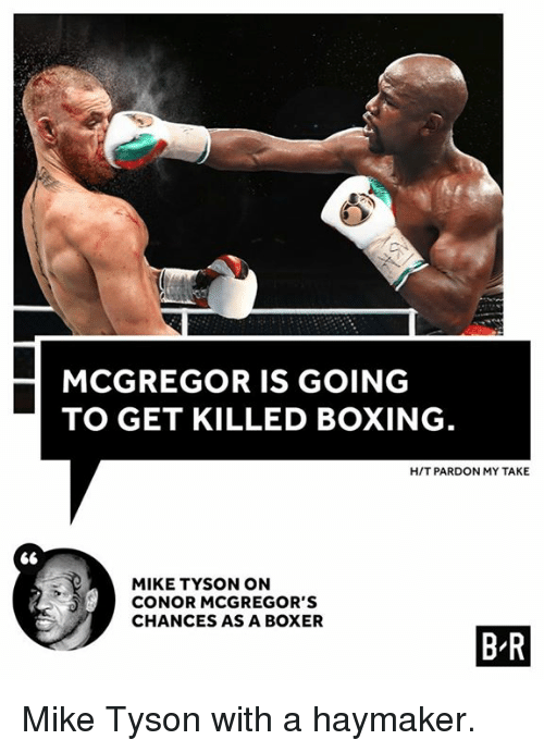 Boxing, Mike Tyson, and Boxer: MCGREGOR IS GOING  TO GET KILLED BOXING  H/T PARDON MY TAKE  MIKE TYSON ON  CONOR MCGREGOR'S  CHANCES AS A BOXER  B R Mike Tyson with a haymaker.