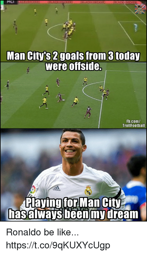 Be Like, Memes, and fb.com: MCI  Man City's 2goals from 3 today  were offside.  Fb.com/  TrollFoothall  Playing forMan City  hasalways been'mydream Ronaldo be like... https://t.co/9qKUXYcUgp