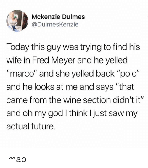 "Future, God, and Lmao: Mckenzie Dulmes  @DulmesKenzie  Today this guy was trying to find his  wife in Fred Meyer and he yelled  ""marco"" and she yelled back ""polo""  and he looks at me and says ""that  came from the wine section didn't it""  and oh my god I think l just saw my  actual future. lmao"