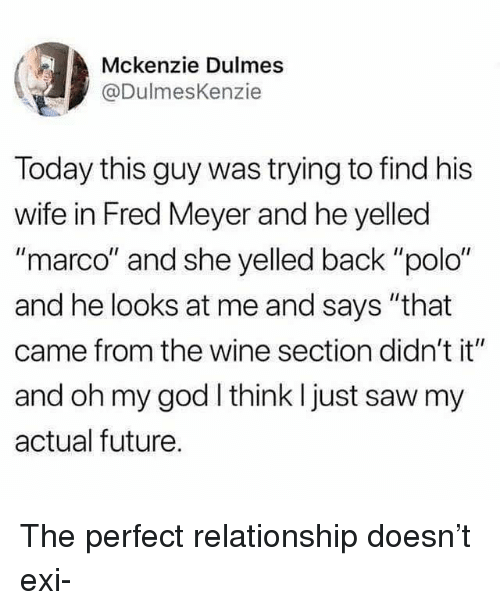 "Future, God, and Memes: Mckenzie Dulmes  @DulmesKenzie  Today this guy was trying to find his  wife in Fred Meyer and he yelled  ""marco"" and she yelled back ""polo""  and he looks at me and says ""that  came from the wine section didn't it""  and oh my god think I just saw my  actual future. The perfect relationship doesn't exi-"