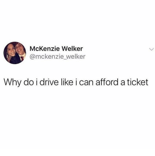 Relationships, Drive, and Can: McKenzie Welker  @mckenzie welker  Why do i drive like i can afford a ticket