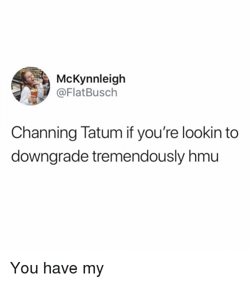 Funny, Channing Tatum, and Hmu: McKynnleigh  @FlatBusch  Channing Tatum if you're lookin to  downgrade tremendously hmu You have my
