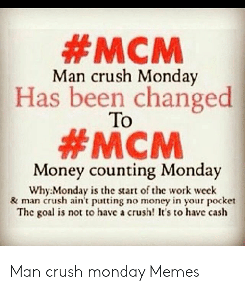 Crush, Memes, and Money:  #MCM  Has been changed  #MCM  Man crush Monda  To  Money counting Monday  Why: Monday is the start of the work week  & man crush ain't putting no money in your pocket  The goal is not to have a crush! It's to have cash Man crush monday Memes