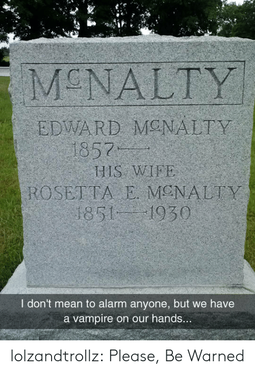 Tumblr, Alarm, and Blog: MCNALTY  EDWARD MONALTY  1857  HIS WIFE  ROSETTA E MENALTY  1851 1930  I don't mean to alarm anyone, but we have  a vampire on our hands... lolzandtrollz:  Please, Be Warned