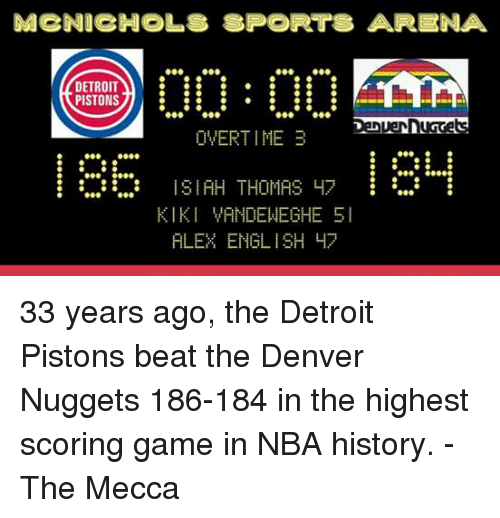 Detroit, Detroit Pistons, and Memes: MCNICHOLS SPORTS ARE ENA  DETROIT  PISTONS  OVERTIME 3  ISIAH THOMAS H  KIKI VANDEWEGHE SI  ALEX ENGLISH 47 33 years ago, the Detroit Pistons beat the Denver Nuggets 186-184 in the highest scoring game in NBA history.  -The Mecca