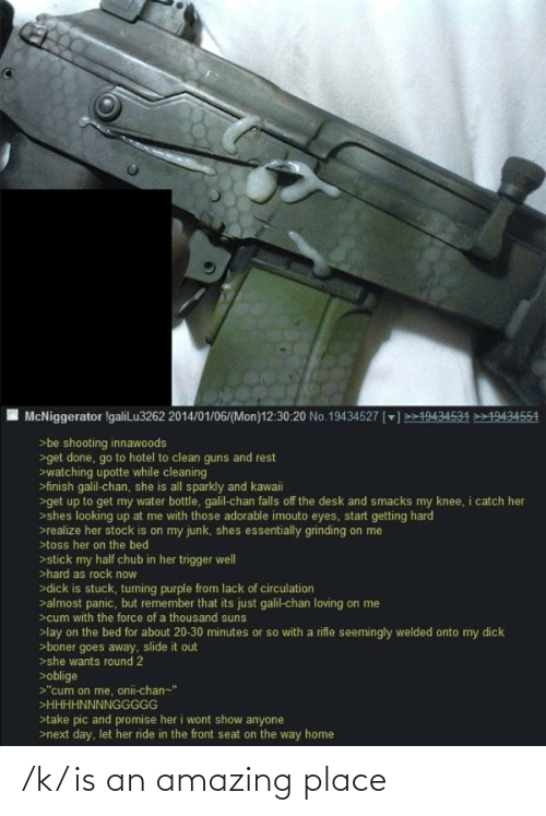 """Guns, Oblige, and Desk: McNiggerator IgaliLu3262 2014/01/06/(Mon)12:30:20 No.19434527 []>19434534 19434554  >be shooting innawoods  >get done, go to hotel to clean guns and rest  >watching upotte while cleaning  >finish galil-chan, she is all sparkly and kawaii  >get up to get my water bottle, galil-chan falls off the desk and smacks my knee, i catch her  >shes looking up at me with those adorable imouto eyes, start getting hard  >realize her stock is on my junk, shes essentially grinding on me  >toss her on the bed  >stick my half chub in her trigger welI  >hard as rock now  >dick is stuck, turning purple from lack of circulation  >almost panic, but remember that its just galil-chan loving on me  >cum with the force of a thousand suns  >lay on the bed for about 20-30 minutes or so with a rifle seemingly welded onto my dick  >boner goes away, slide it out  >she wants round 2  >oblige  >""""cum on me, onii-chan-""""  >HHHHNNNNGGGGG  >take pic and promise her i wont show anyone  >next day, let her ride in the front seat on the way home /k/ is an amazing place"""
