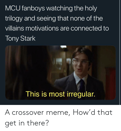 Meme, Connected, and How: MCU fanboys watching the holy  trilogy and seeing that none of the  villains motivations are connected to  Tony Stark  This is most irregular. A crossover meme, How'd that get in there?