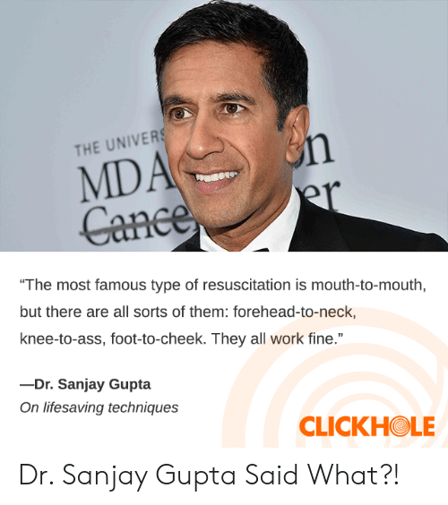 "Ass, Dank, and Work: MDA n  er  Cance  THE UNIVERS  ""The most famous type of resuscitation is mouth-to-mouth  but there are all sorts of them: forehead-to-neck,  knee-to-ass, foot-to-cheek. They all work fine.""  -Dr. Sanjay Gupta  On lifesaving techniques  CLICKHOLE Dr. Sanjay Gupta Said What?!"