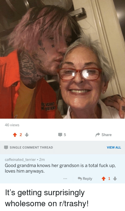 Grandma, Fuck, and Good: MDRIVER 46 views 2 Share SINGLE COMMENT THREAD VIEW